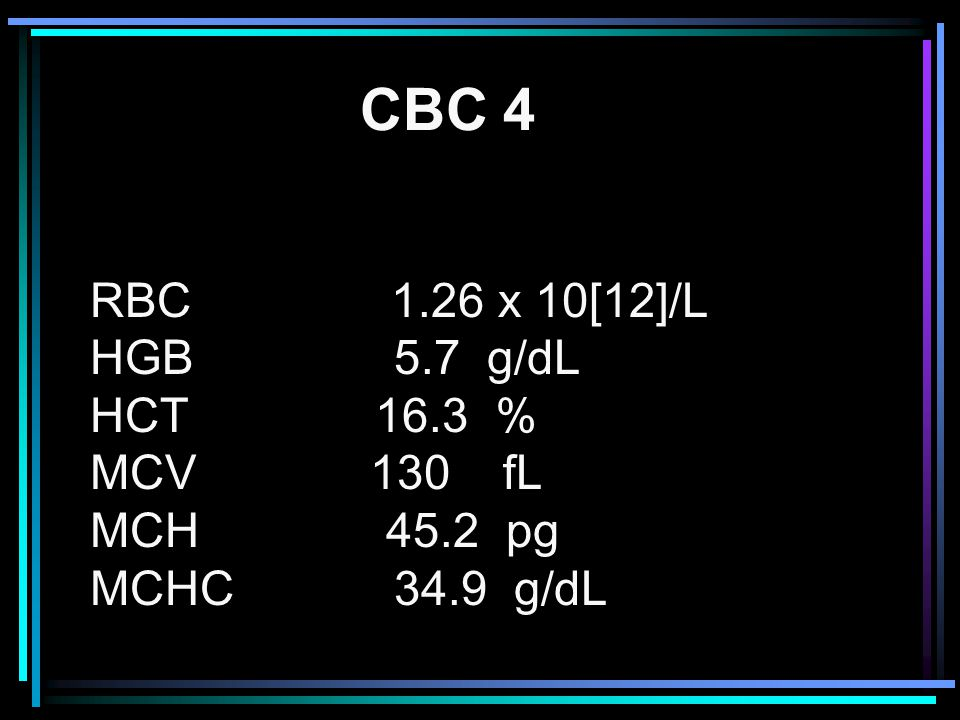 CBC 4 RBC 1.26 x 10[12]/L HGB 5.7 g/dL HCT 16.3 % MCV 130 fL